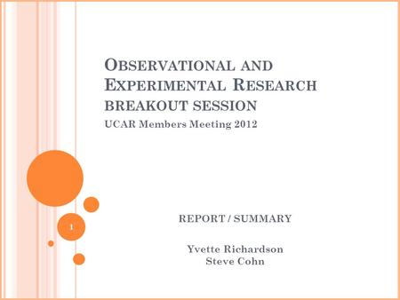 O BSERVATIONAL AND E XPERIMENTAL R ESEARCH BREAKOUT SESSION UCAR Members Meeting 2012 REPORT / SUMMARY Yvette Richardson Steve Cohn 1.