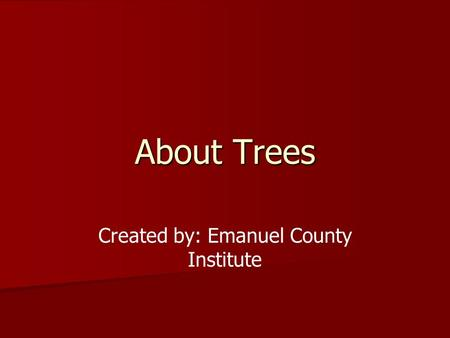 About Trees Created by: Emanuel County Institute.