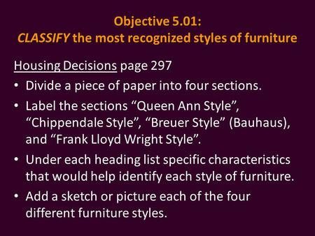 Objective 5.01: CLASSIFY the most recognized styles of furniture Housing Decisions page 297 Divide a piece of paper into four sections. Label the sections.
