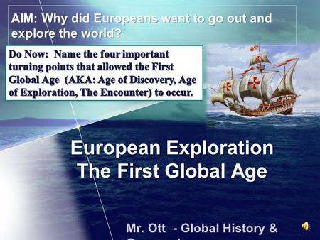 European Exploration The First Global Age Mr. Ott - Global History & Geography AIM: Why did Europeans want to go out and explore the world?