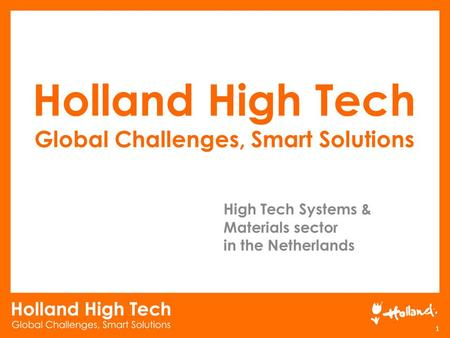Holland High Tech Global Challenges, Smart Solutions 1 High Tech Systems & Materials sector in the Netherlands.