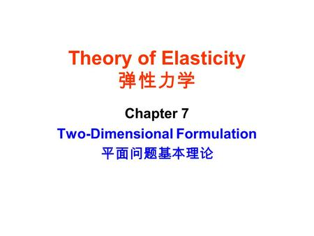 Theory of Elasticity 弹性力学 Chapter 7 Two-Dimensional Formulation 平面问题基本理论.