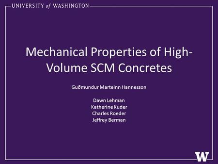 Mechanical Properties of High- Volume SCM Concretes Guðmundur Marteinn Hannesson Dawn Lehman Katherine Kuder Charles Roeder Jeffrey Berman.