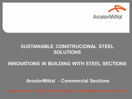 SUSTAINABLE CONSTRUCIONAL STEEL SOLUTIONS INNOVATIONS IN BUILDING WITH STEEL SECTIONS ArcelorMittal - Commercial Sections Georges Axmann | Head of Technical.