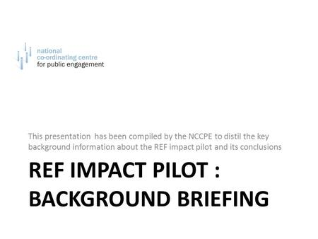 REF IMPACT PILOT : BACKGROUND BRIEFING This presentation has been compiled by the NCCPE to distil the key background information about the REF impact pilot.