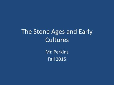 The <strong>Stone</strong> <strong>Ages</strong> and Early Cultures Mr. Perkins Fall 2015.