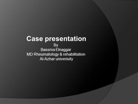 Case presentation By Bassma Elnaggar MD Rheumatology & rehabilitation Al-Azhar univerisity.