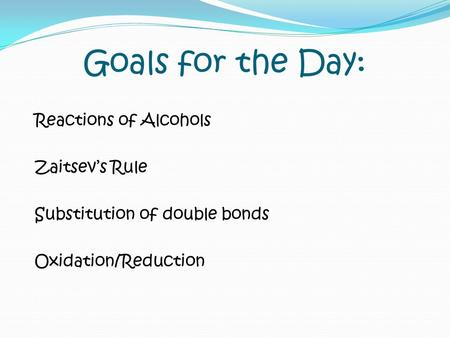 Goals for the Day: Reactions of Alcohols Zaitsev's Rule Substitution of double bonds Oxidation/Reduction.