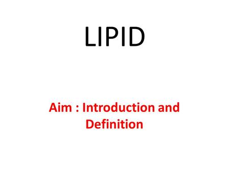 LIPID Aim : Introduction and Definition. Lipid are compounds that are soluble in organic solvents, such as ether and relatively insoluble in water or.