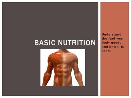 Understand the fuel your body needs and how it is used. BASIC NUTRITION.