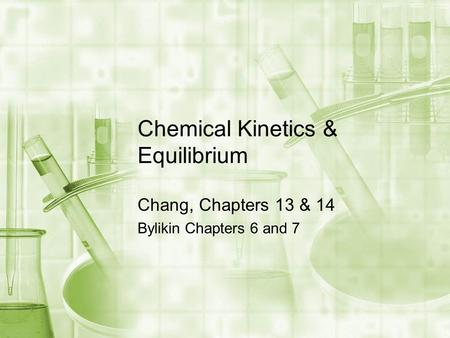 Chemical Kinetics & Equilibrium Chang, Chapters 13 & 14 Bylikin Chapters 6 and 7.