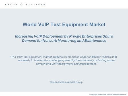 © Copyright 2004 Frost & Sullivan. All Rights Reserved. World VoIP Test Equipment Market Increasing VoIP Deployment by Private Enterprises Spurs Demand.