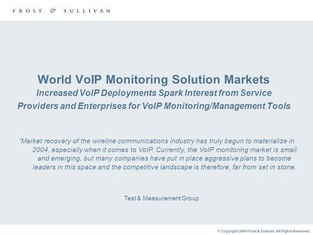 © Copyright 2004 Frost & Sullivan. All Rights Reserved. World VoIP Monitoring Solution Markets Increased VoIP Deployments Spark Interest from Service Providers.