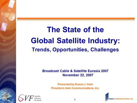 1 TITLE PAGE The State of the Global Satellite Industry: Trends, Opportunities, Challenges Broadcast Cable & Satellite Eurasia 2007 November 22, 2007 Presented.