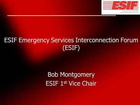 ESIF Emergency Services Interconnection Forum (ESIF) Bob Montgomery ESIF 1 st Vice Chair.