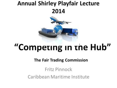 "Annual Shirley Playfair Lecture 2014 Fritz Pinnock Caribbean Maritime Institute ""Competing in the Hub"" The Fair Trading Commission."