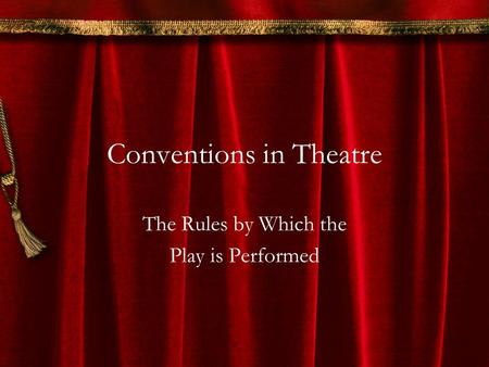 Conventions in Theatre The Rules by Which the Play is Performed.