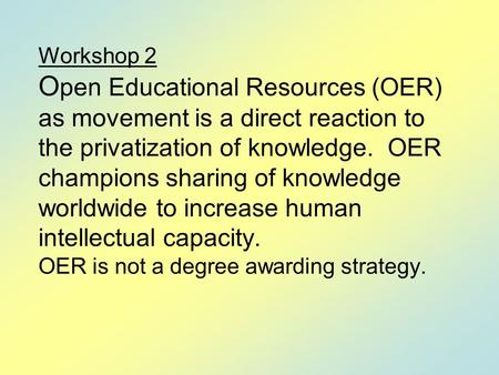 Workshop 2 O pen Educational Resources (OER) as movement is a direct reaction to the privatization of knowledge. OER champions sharing of knowledge worldwide.