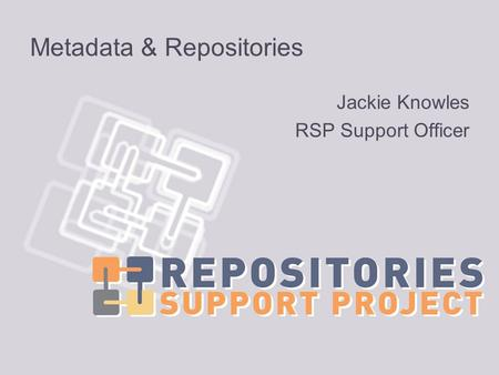 Metadata & Repositories Jackie Knowles RSP Support Officer.
