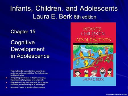 Copyright © Allyn & Bacon 2008 Infants, Children, and Adolescents Laura E. Berk 6th edition Chapter 15 Cognitive Development in Adolescence This multimedia.