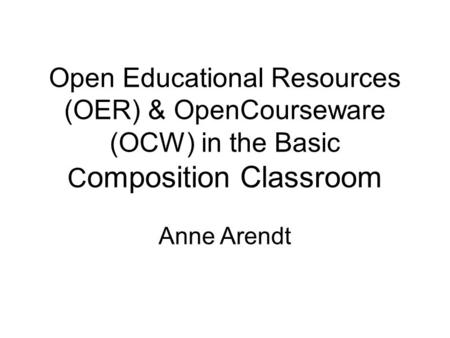 Open Educational Resources (OER) & OpenCourseware (OCW) in the Basic C omposition Classroom Anne Arendt.