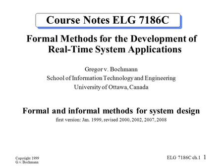 Copyright 1999 G.v. Bochmann ELG 7186C ch.1 1 Course Notes ELG 7186C Formal Methods for the Development of Real-Time System Applications Gregor v. Bochmann.
