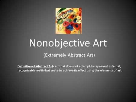 Nonobjective Art (Extremely Abstract Art) Definition of Abstract Art- art that does not attempt to represent external, recognizable reality but seeks to.