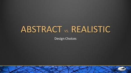 ABSTRACT VS. REALISTIC Design Choices. Abstract Realistic Non-realExpressiveEmotionsIntangibleNon-concreteNon-literal Not always obvious ConcreteActual.