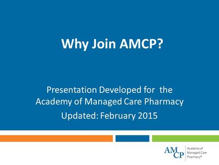 Why Join AMCP? Presentation Developed for the Academy of Managed Care Pharmacy Updated: February 2015.