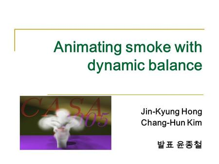 Animating smoke with dynamic balance Jin-Kyung Hong Chang-Hun Kim 발표 윤종철.