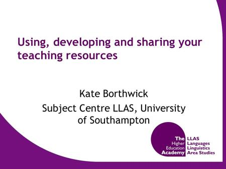 Using, developing and sharing your teaching resources Kate Borthwick Subject Centre LLAS, University of Southampton.