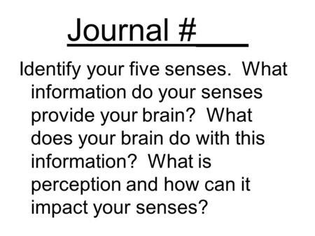 Journal #___ Identify your five senses. What information do your senses provide your brain? What does your brain do with this information? What is perception.