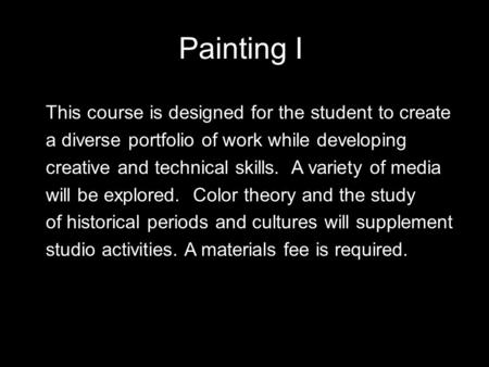 Painting I This course is designed for the student to create a diverse portfolio of work while developing creative and technical skills. A variety of media.