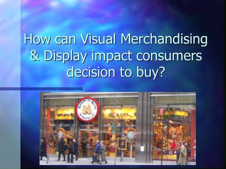 How can Visual Merchandising & Display impact consumers decision to buy?