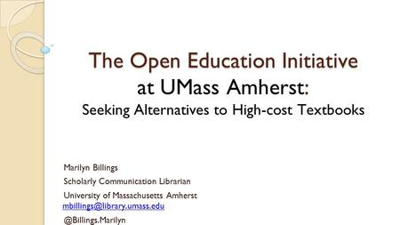 The Open Education Initiative : The Open Education Initiative at UMass Amherst: Seeking Alternatives to High-cost Textbooks Marilyn Billings Scholarly.