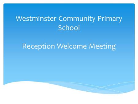 Westminster Community Primary School Reception Welcome Meeting.