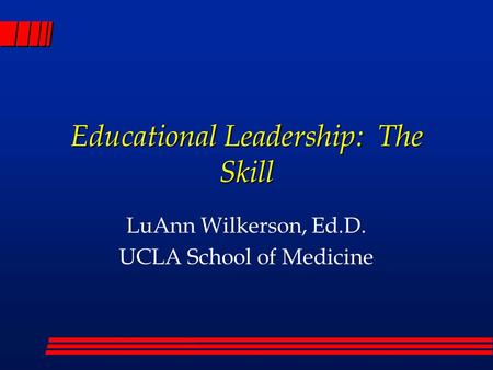 Educational Leadership: The Skill LuAnn Wilkerson, Ed.D. UCLA School of Medicine.