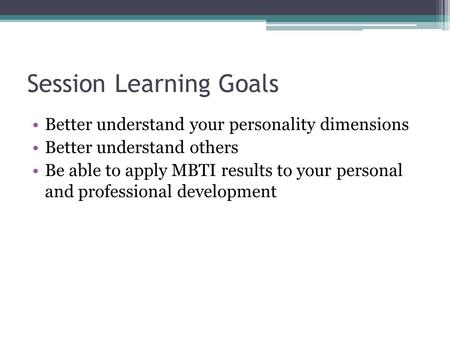 Session Learning Goals Better understand your personality dimensions Better understand others Be able to apply MBTI results to your personal and professional.
