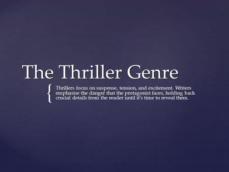 { The Thriller Genre Thrillers focus on suspense, tension, and excitement. Writers emphasise the danger that the protagonist faces, holding back crucial.
