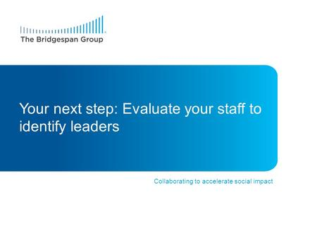 Collaborating to accelerate social impact Your next step: Evaluate your staff to identify leaders.
