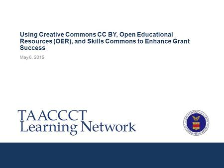 May 6, 2015 Using Creative Commons CC BY, Open Educational Resources (OER), and Skills Commons to Enhance Grant Success.