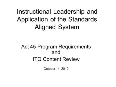 Instructional Leadership and Application of the Standards Aligned System Act 45 Program Requirements and ITQ Content Review October 14, 2010.