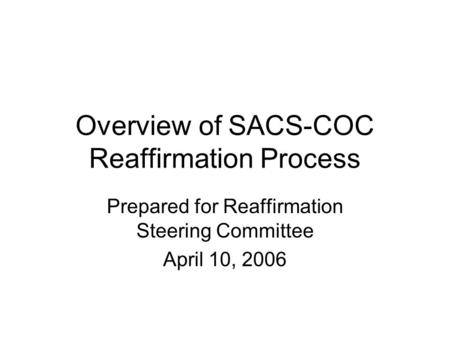 Overview of SACS-COC Reaffirmation Process Prepared for Reaffirmation Steering Committee April 10, 2006.