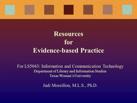 Resources for Evidence-based Practice For LS5043: Information and Communication Technology Department of Library and Information Studies Texas Woman's.