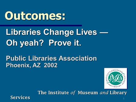 1 Outcomes: Outcomes: Libraries Change Lives — Libraries Change Lives — Oh yeah? Prove it. Oh yeah? Prove it. The Institute of Museum and Library Services.