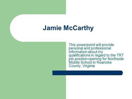 Jamie McCarthy This powerpoint will provide personal and professional information about my qualifications in regard to the TRT job position opening for.