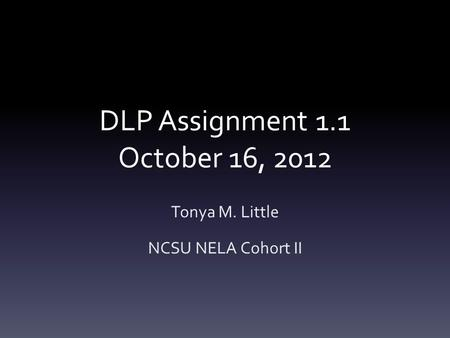 DLP Assignment 1.1 October 16, 2012 Tonya M. Little NCSU NELA Cohort II.