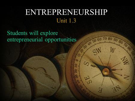 ENTREPRENEURSHIP Unit 1.3 Students will explore entrepreneurial opportunities.