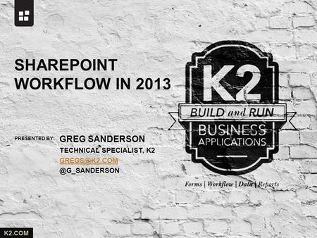 PRESENTED BY: K2.COM GREG SANDERSON TECHNICAL SPECIALIST, SHAREPOINT WORKFLOW IN 2013.