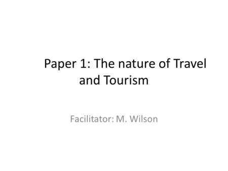 Paper 1: The nature of Travel and Tourism Facilitator: M. Wilson.
